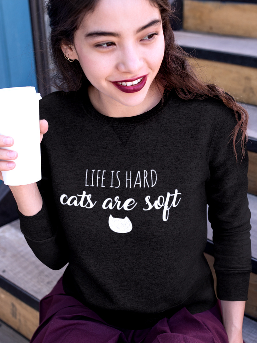 Sweatshirt Life is Hard, Cats are Soft